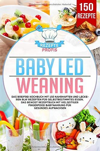 Baby Led Weaning: Das Breifrei Kochbuch mit 150 nahrhaften und leckeren BLW Rezepten für selbstbestimmtes Essen. Das Beikost Rezeptbuch mit vielseitiger Fingerfood Babynahrung für gesundes Aufwachsen - 1