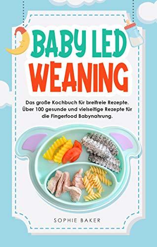Baby Led Weaning: Das große Kochbuch für breifreie Rezepte. Über 100 gesunde und vielseitige Rezepte für die Fingerfood Babynahrung -