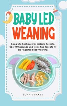 Baby Led Weaning: Das große Kochbuch für breifreie Rezepte. Über 100 gesunde und vielseitige Rezepte für die Fingerfood Babynahrung - 1